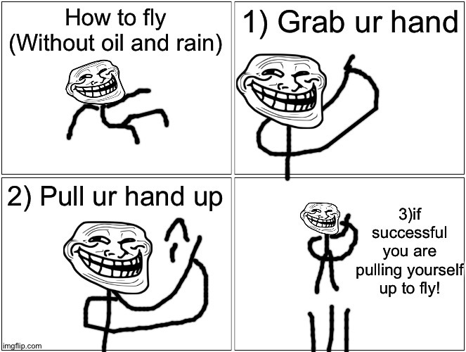 how 2 fly without oil and rain11!1!1!1!1 (no clikcbati) |  How to fly (Without oil and rain); 1) Grab ur hand; 2) Pull ur hand up; 3)if successful you are pulling yourself up to fly! | image tagged in memes,blank comic panel 2x2,clickbait,fly,cover yourself in oil,troll | made w/ Imgflip meme maker