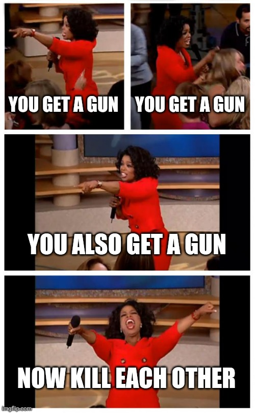 Now kill each other ? |  YOU GET A GUN; YOU GET A GUN; YOU ALSO GET A GUN; NOW KILL EACH OTHER | image tagged in memes,oprah you get a car everybody gets a car | made w/ Imgflip meme maker