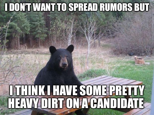 Bearer Of Bad News |  I DON'T WANT TO SPREAD RUMORS BUT; I THINK I HAVE SOME PRETTY HEAVY DIRT ON A CANDIDATE | image tagged in bear of bad news,sorry,not | made w/ Imgflip meme maker
