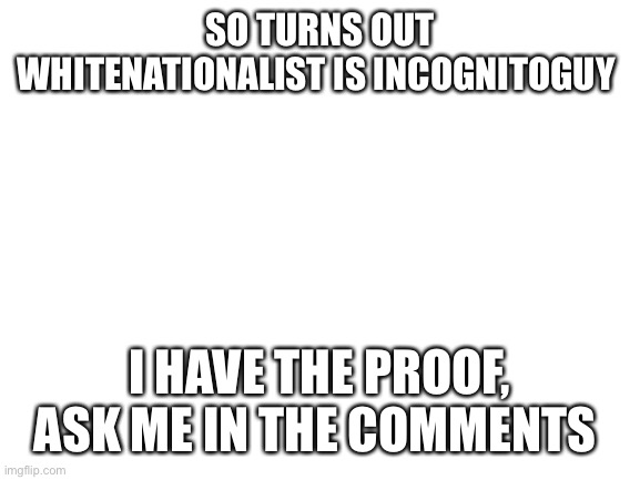 Yup |  SO TURNS OUT WHITENATIONALIST IS INCOGNITOGUY; I HAVE THE PROOF, ASK ME IN THE COMMENTS | image tagged in blank white template,sorry | made w/ Imgflip meme maker