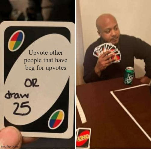 UNO Draw 25 Cards Meme |  Upvote other people that have beg for upvotes | image tagged in memes,uno draw 25 cards | made w/ Imgflip meme maker