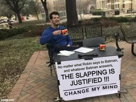 Meme in meme |  No matter what Robin says to Batman, and whatever Batman answers, THE SLAPPING IS  JUSTIFIED !!! | image tagged in change my mind,batman slapping robin,funny,meme,original meme,meme war | made w/ Imgflip meme maker