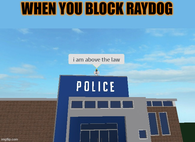 pure evil |  WHEN YOU BLOCK RAYDOG | image tagged in i am above the law,mems,memes,funny,tag typo,raydog | made w/ Imgflip meme maker