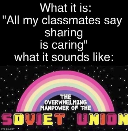 "communism |  What it is: ""All my classmates say  sharing is caring"" what it sounds like: 