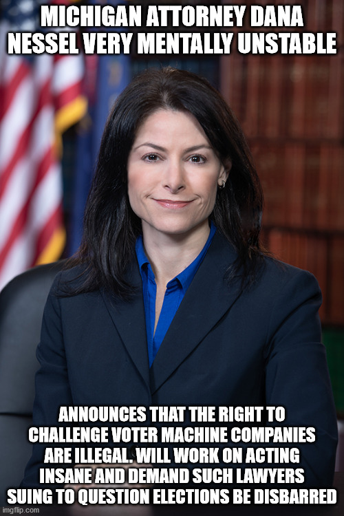 Michigan Attorney General files lawsuit to ban lawsuits |  MICHIGAN ATTORNEY DANA NESSEL VERY MENTALLY UNSTABLE; ANNOUNCES THAT THE RIGHT TO CHALLENGE VOTER MACHINE COMPANIES ARE ILLEGAL. WILL WORK ON ACTING INSANE AND DEMAND SUCH LAWYERS SUING TO QUESTION ELECTIONS BE DISBARRED | image tagged in michigan sucks,democrats,lawsuit,election 2020,dominion,lansing | made w/ Imgflip meme maker