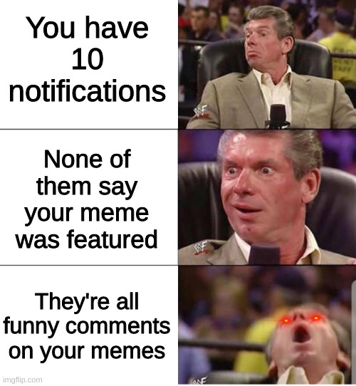 Img.flip |  You have 10 notifications; None of them say your meme was featured; They're all funny comments on your memes | image tagged in mcmahon | made w/ Imgflip meme maker