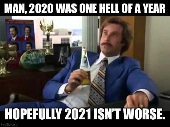 Man, time sure flies |  MAN, 2020 WAS ONE HELL OF A YEAR; HOPEFULLY 2021 ISN'T WORSE. | image tagged in memes,well that escalated quickly | made w/ Imgflip meme maker