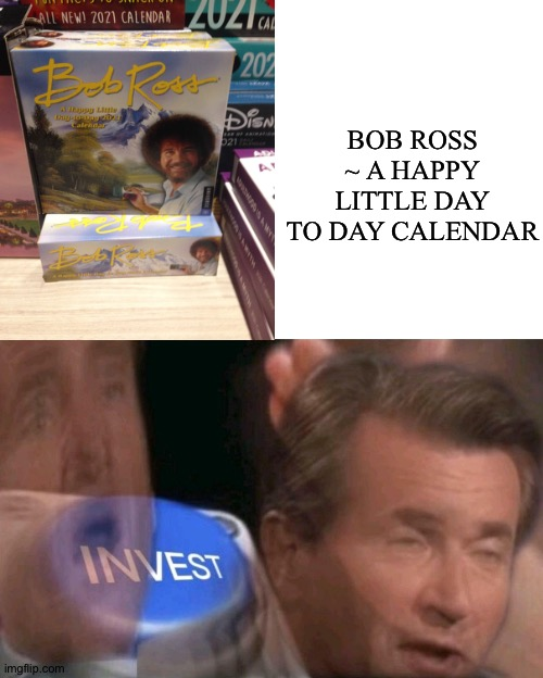 There Actually Is One |  BOB ROSS ~ A HAPPY LITTLE DAY TO DAY CALENDAR | image tagged in invest,memes,bob ross,calendar,prollogaming | made w/ Imgflip meme maker