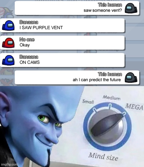 Future Prediction = Mega mind size | image tagged in megamind mind size,among us,emergency meeting among us,among us chat,among us memes,among us meeting | made w/ Imgflip meme maker
