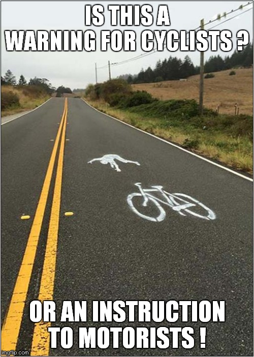 Option A Or Option B ? |  IS THIS A WARNING FOR CYCLISTS ? OR AN INSTRUCTION TO MOTORISTS ! | image tagged in fun,cyclist,warning,instructions | made w/ Imgflip meme maker