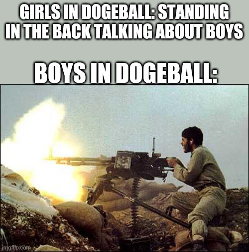 machine gun template |  GIRLS IN DOGEBALL: STANDING IN THE BACK TALKING ABOUT BOYS; BOYS IN DOGEBALL: | image tagged in machine gun template,girls vs boys,boys vs girls | made w/ Imgflip meme maker