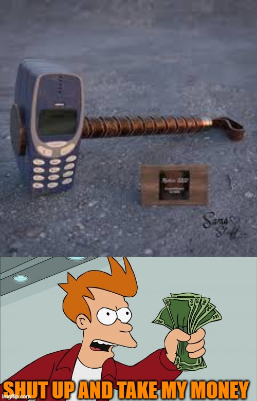 You'll get this if you know nokia. |  SHUT UP AND TAKE MY MONEY | image tagged in memes,shut up and take my money fry,nokia,indestructible,thors hammer | made w/ Imgflip meme maker