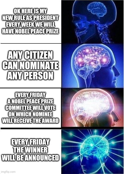 This starts next week |  OK HERE IS MY NEW RULE AS PRESIDENT EVERY WEEK WE WILL HAVE NOBEL PEACE PRIZE; ANY CITIZEN CAN NOMINATE ANY PERSON; EVERY FRIDAY A NOBEL PEACE PRIZE COMMITTEE WILL VOTE ON WHICH NOMINEE WILL RECEIVE THE AWARD; EVERY FRIDAY THE WINNER WILL BE ANNOUNCED | image tagged in memes,expanding brain | made w/ Imgflip meme maker