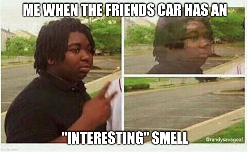 "Black guy disappearing |  ME WHEN THE FRIENDS CAR HAS AN; ""INTERESTING"" SMELL 