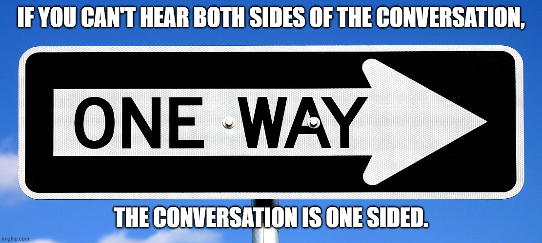 One Way! |  IF YOU CAN'T HEAR BOTH SIDES OF THE CONVERSATION, THE CONVERSATION IS ONE SIDED. | image tagged in one way,listen here you little shit,listening,listen,not listening | made w/ Imgflip meme maker
