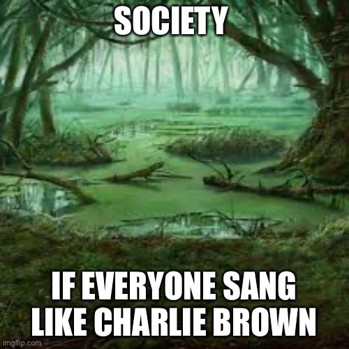 Seriously though they sing like toads |  SOCIETY; IF EVERYONE SANG LIKE CHARLIE BROWN | image tagged in charlie brown,society | made w/ Imgflip meme maker