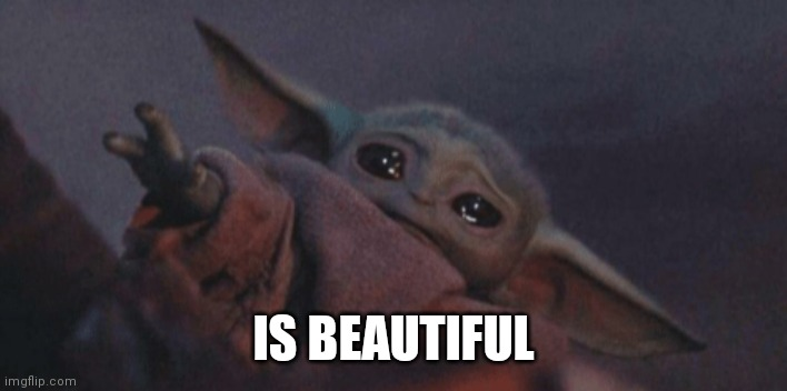 Baby yoda cry | IS BEAUTIFUL | image tagged in baby yoda cry | made w/ Imgflip meme maker