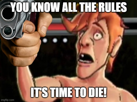 YOU KNOW ALL THE RULES IT'S TIME TO DIE! | made w/ Imgflip meme maker