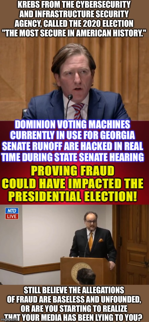 "Hacked! |  KREBS FROM THE CYBERSECURITY AND INFRASTRUCTURE SECURITY AGENCY, CALLED THE 2020 ELECTION ""THE MOST SECURE IN AMERICAN HISTORY.""; DOMINION VOTING MACHINES CURRENTLY IN USE FOR GEORGIA SENATE RUNOFF ARE HACKED IN REAL TIME DURING STATE SENATE HEARING; PROVING FRAUD COULD HAVE IMPACTED THE PRESIDENTIAL ELECTION! STILL BELIEVE THE ALLEGATIONS OF FRAUD ARE BASELESS AND UNFOUNDED, OR ARE YOU STARTING TO REALIZE THAT YOUR MEDIA HAS BEEN LYING TO YOU? 