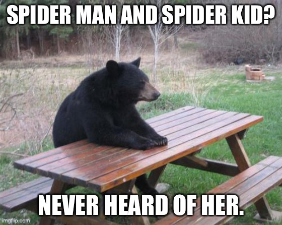 Bad Luck Bear Meme | SPIDER MAN AND SPIDER KID? NEVER HEARD OF HER. | image tagged in memes,bad luck bear | made w/ Imgflip meme maker