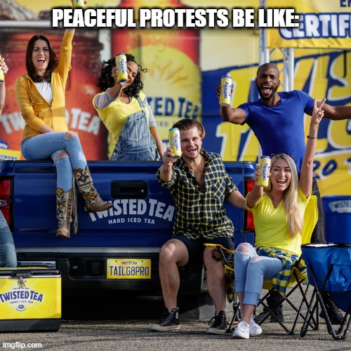 PEACEFUL PROTESTS BE LIKE: | image tagged in twisted,tea,protests,peaceful,protest | made w/ Imgflip meme maker