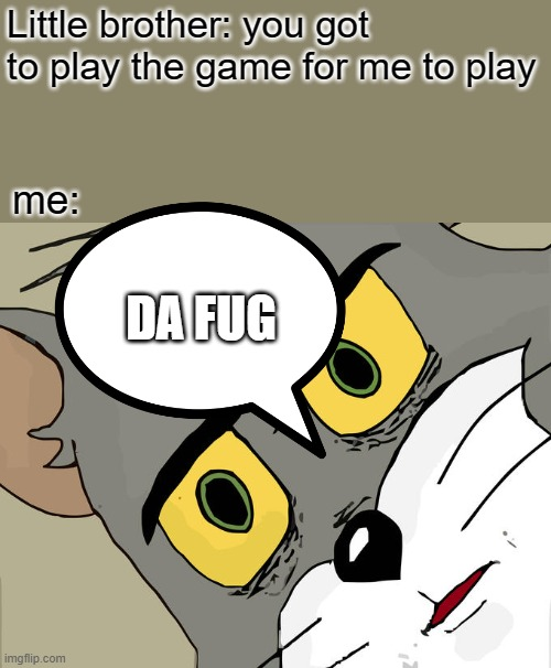 Unsettled Tom |  Little brother: you got to play the game for me to play; me:; DA FUG | image tagged in memes,unsettled tom | made w/ Imgflip meme maker
