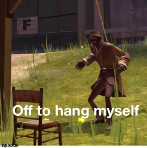 Off to hang myself! | image tagged in off to hang myself | made w/ Imgflip meme maker