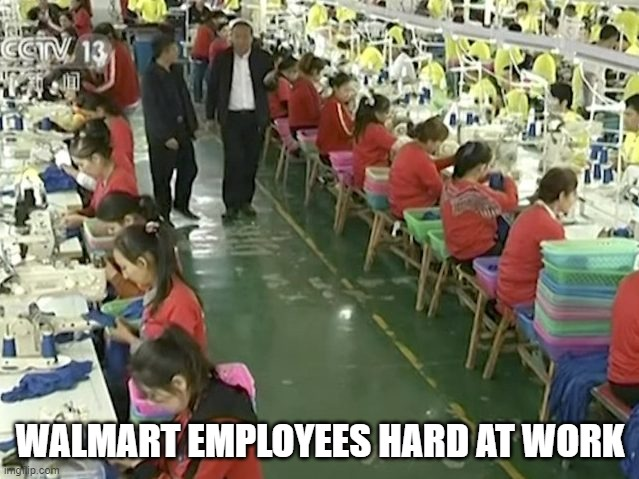 Walmart would argue, that it is legal in China to have child forced labor, so what is the big deal! They're not breaking any law |  WALMART EMPLOYEES HARD AT WORK | image tagged in walmart,slavery,china | made w/ Imgflip meme maker