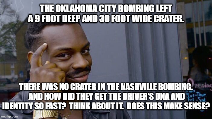 Why No Crater in Nashville? |  THE OKLAHOMA CITY BOMBING LEFT A 9 FOOT DEEP AND 30 FOOT WIDE CRATER. THERE WAS NO CRATER IN THE NASHVILLE BOMBING.  AND HOW DID THEY GET THE DRIVER'S DNA AND IDENTITY SO FAST?  THINK ABOUT IT.  DOES THIS MAKE SENSE? | image tagged in memes,roll safe think about it,nashville,dominion,election 2020,fraud | made w/ Imgflip meme maker