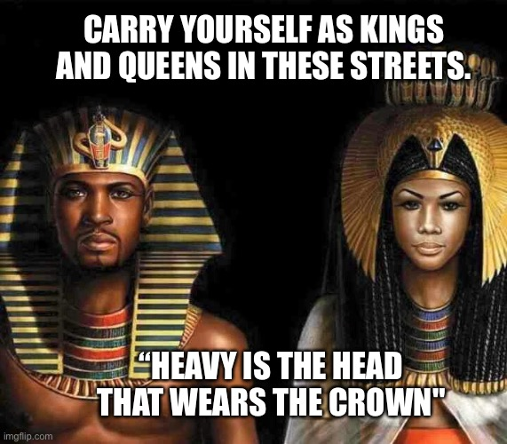 "Kings and Queens |  CARRY YOURSELF AS KINGS AND QUEENS IN THESE STREETS. ""HEAVY IS THE HEAD THAT WEARS THE CROWN"" 