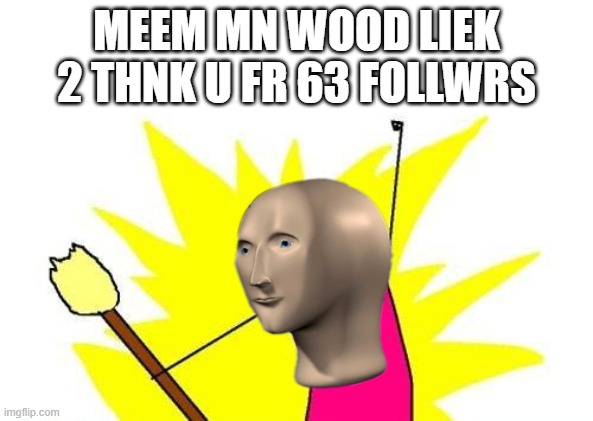 Meem mn sais thx |  MEEM MN WOOD LIEK 2 THNK U FR 63 FOLLWRS | image tagged in memes,x all the y,meme man | made w/ Imgflip meme maker