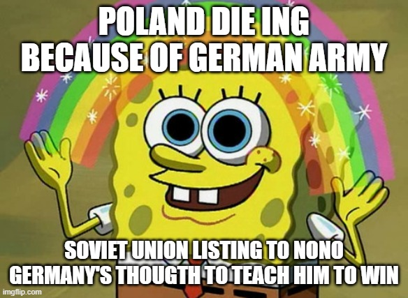nono's germany imagination thouths |  POLAND DIE ING BECAUSE OF GERMAN ARMY; SOVIET UNION LISTING T0 NONO GERMANY'S THOUGTH TO TEACH HIM TO WIN | image tagged in memes,imagination spongebob | made w/ Imgflip meme maker