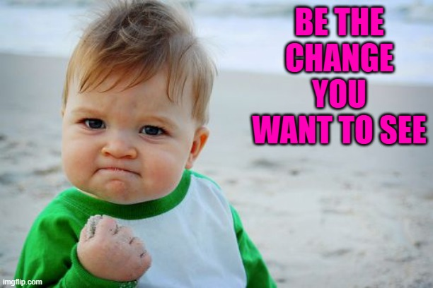 Success Kid Original Meme | BE THE CHANGE YOU WANT TO SEE | image tagged in memes,success kid original | made w/ Imgflip meme maker