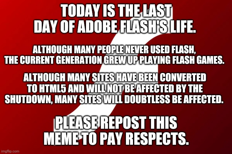 adobe flash |  TODAY IS THE LAST DAY OF ADOBE FLASH'S LIFE. ALTHOUGH MANY PEOPLE NEVER USED FLASH, THE CURRENT GENERATION GREW UP PLAYING FLASH GAMES. ALTHOUGH MANY SITES HAVE BEEN CONVERTED TO HTML5 AND WILL NOT BE AFFECTED BY THE SHUTDOWN, MANY SITES WILL DOUBTLESS BE AFFECTED. PLEASE REPOST THIS MEME TO PAY RESPECTS. | image tagged in adobe flash | made w/ Imgflip meme maker