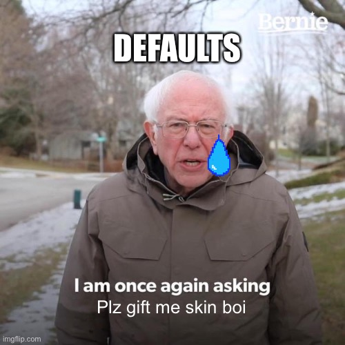 Bernie I Am Once Again Asking For Your Support Meme |  DEFAULTS; Plz gift me skin boi | image tagged in memes,bernie i am once again asking for your support | made w/ Imgflip meme maker