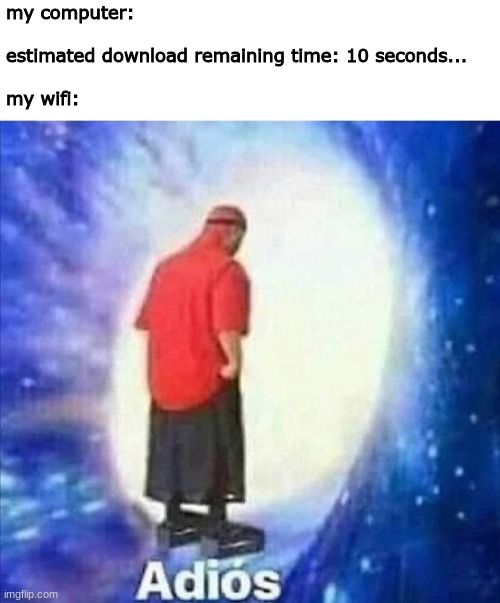 literally my wifi went out while trying to make this so yeah there you go |  my computer:    estimated download remaining time: 10 seconds...   my wifi: | image tagged in memes,funny,adios,wifi drops,imgflip,download | made w/ Imgflip meme maker