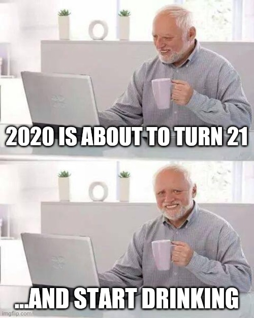 Hide the Pain Harold |  2020 IS ABOUT TO TURN 21; ...AND START DRINKING | image tagged in memes,hide the pain harold | made w/ Imgflip meme maker