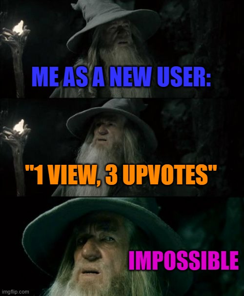 "Well not for me, but probably for some people. |  ME AS A NEW USER:; ""1 VIEW, 3 UPVOTES""; IMPOSSIBLE 