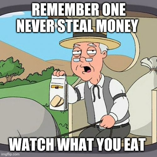 Pepperidge Farm Remembers |  REMEMBER ONE NEVER STEAL MONEY; WATCH WHAT YOU EAT | image tagged in memes,pepperidge farm remembers | made w/ Imgflip meme maker