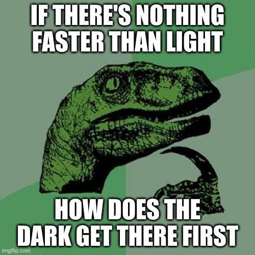 Philosoraptor |  IF THERE'S NOTHING FASTER THAN LIGHT; HOW DOES THE DARK GET THERE FIRST | image tagged in memes,philosoraptor,funny | made w/ Imgflip meme maker