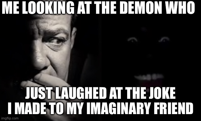 Demon from the closet |  ME LOOKING AT THE DEMON WHO; JUST LAUGHED AT THE JOKE I MADE TO MY IMAGINARY FRIEND | image tagged in horror | made w/ Imgflip meme maker