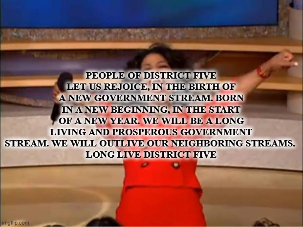 now things are really getting started |  PEOPLE OF DISTRICT FIVE LET US REJOICE, IN THE BIRTH OF A NEW GOVERNMENT STREAM. BORN IN A NEW BEGINNING, IN THE START OF A NEW YEAR. WE WILL BE A LONG LIVING AND PROSPEROUS GOVERNMENT STREAM. WE WILL OUTLIVE OUR NEIGHBORING STREAMS.  LONG LIVE DISTRICT FIVE | image tagged in memes,oprah you get a | made w/ Imgflip meme maker