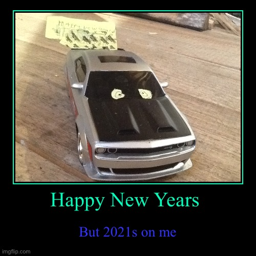 Car New Years | Happy New Years | But 2021s on me | image tagged in funny,demotivationals | made w/ Imgflip demotivational maker