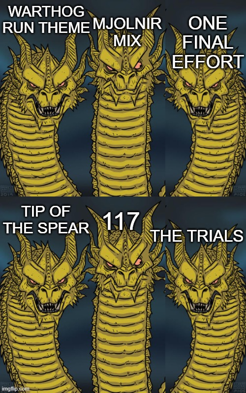 All are great (117 isn't technically a variation of the Warthog run but hey, cut me some slack) |  MJOLNIR MIX; ONE FINAL EFFORT; WARTHOG RUN THEME; 117; TIP OF THE SPEAR; THE TRIALS | image tagged in halo,dragons | made w/ Imgflip meme maker