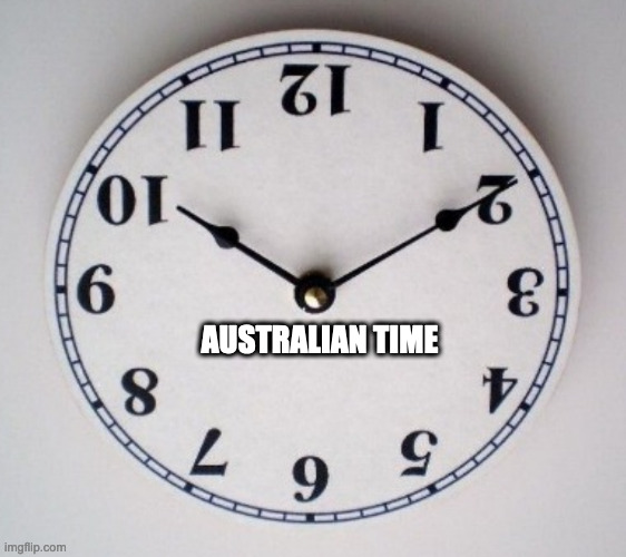 What Time Is It Down Under? |  AUSTRALIAN TIME | image tagged in time,clock,strange,weird science | made w/ Imgflip meme maker