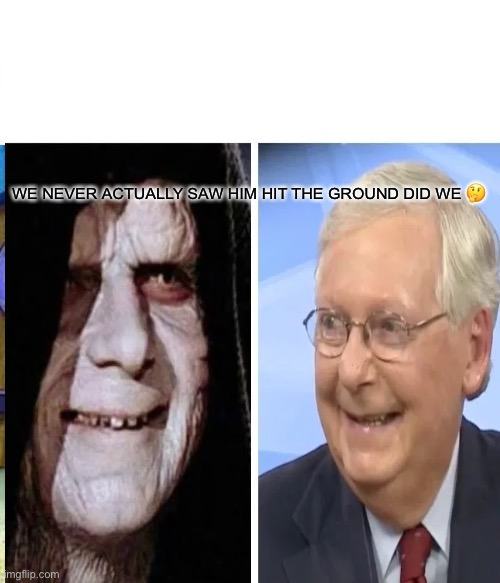Emperor Mitch |  WE NEVER ACTUALLY SAW HIM HIT THE GROUND DID WE 🤔 | image tagged in mitch mcconnell,scumbag republicans,oligarchy,overlord,star wars emperor,poverty | made w/ Imgflip meme maker