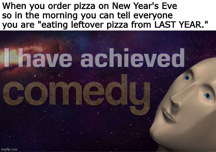 "OMG i am so funny |  When you order pizza on New Year's Eve so in the morning you can tell everyone you are ""eating leftover pizza from LAST YEAR."" 