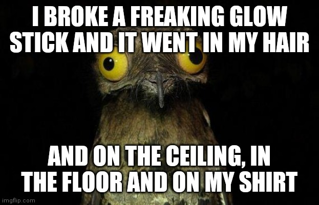 Just my luck |  I BROKE A FREAKING GLOW STICK AND IT WENT IN MY HAIR; AND ON THE CEILING, IN THE FLOOR AND ON MY SHIRT | image tagged in memes,weird stuff i do potoo,why me | made w/ Imgflip meme maker