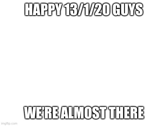 We're almost there guys. |  HAPPY 13/1/20 GUYS; WE'RE ALMOST THERE | image tagged in happy,new,year,jk,oh shit | made w/ Imgflip meme maker