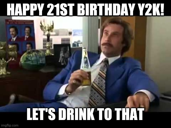 Well That Escalated Quickly |  HAPPY 21ST BIRTHDAY Y2K! LET'S DRINK TO THAT | image tagged in memes,y2k,will ferrell | made w/ Imgflip meme maker